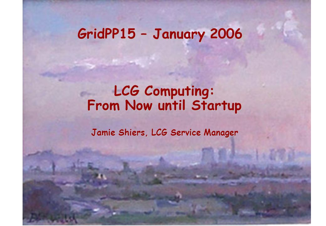 GridPP15 – January 2006 LCG Computing: From Now until Startup Jamie Shiers, LCG Service Manager
