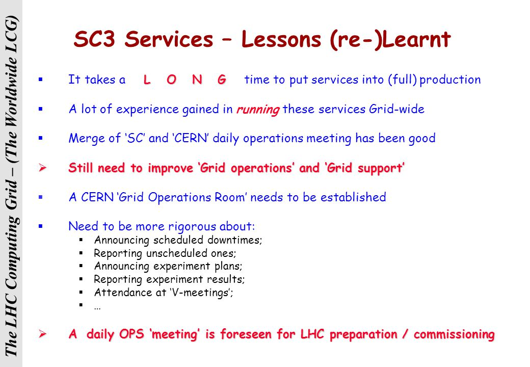 The LHC Computing Grid – (The Worldwide LCG) SC3 Summary  Underlined the complexity of reliable, high rate sustained transfers to be met during LHC data taking  Many issues understood and resolved – need to confirm by re-run of Throughput exercise  We are now well into the Service Phase (Sep – Dec)  Collaboration with sites & experiments has been excellent  We are continuing to address problems as they are raised  Together with preparing for SC4 and WLCG pilot / production  The experiment view have been summarised by Nick Brook  See also GDB presentations of this week