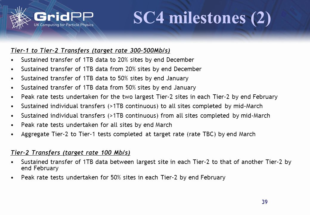 38 SC4 milestones (1) SRM 80% of sites have working (file transfers with 2 other sites successful) SRM by end of December All sites have working SRM by end of January 40% of sites (using FTS) able to transfer files using an SRM 2.1 API by end Febraury All sites (using FTS) able to transfer files using an SRM 2.1 API by end March Interoperability tests between SRM versions at Tier-1 and Tier-2s (TBC) FTS FTS channel to be created for all T1-T2 connections by end of January FTS client configured for 40% sites by end January FTS channels created for one Intra-Tier-2 test for each Tier-2 by end of January FTS client configured for all sites by end March