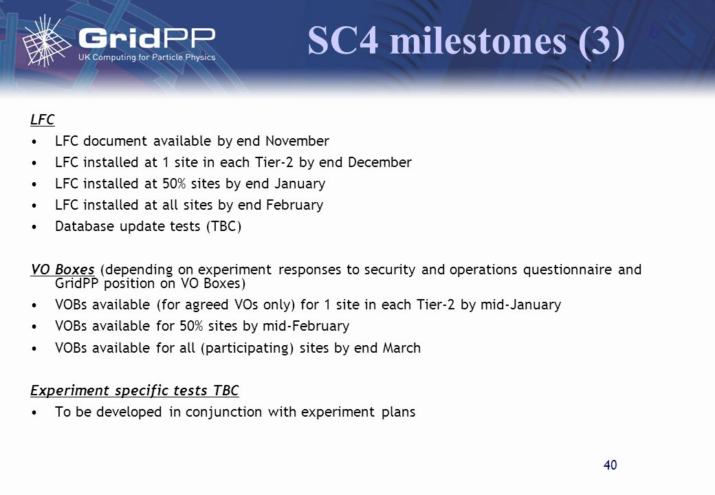 39 SC4 milestones (2) Tier-1 to Tier-2 Transfers (target rate 300-500Mb/s) Sustained transfer of 1TB data to 20% sites by end December Sustained transfer of 1TB data from 20% sites by end December Sustained transfer of 1TB data to 50% sites by end January Sustained transfer of 1TB data from 50% sites by end January Peak rate tests undertaken for the two largest Tier-2 sites in each Tier-2 by end February Sustained individual transfers (>1TB continuous) to all sites completed by mid-March Sustained individual transfers (>1TB continuous) from all sites completed by mid-March Peak rate tests undertaken for all sites by end March Aggregate Tier-2 to Tier-1 tests completed at target rate (rate TBC) by end March Tier-2 Transfers (target rate 100 Mb/s) Sustained transfer of 1TB data between largest site in each Tier-2 to that of another Tier-2 by end February Peak rate tests undertaken for 50% sites in each Tier-2 by end February