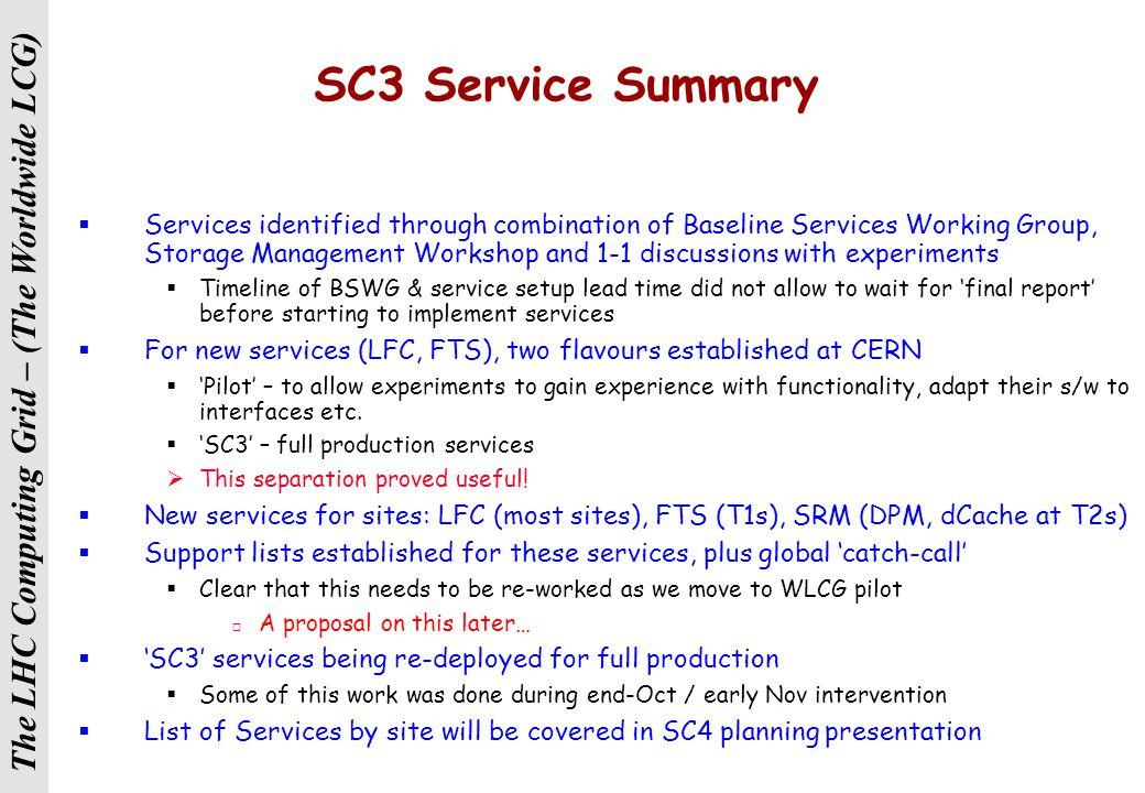 The LHC Computing Grid – (The Worldwide LCG) SC3 Service Summary  Services identified through combination of Baseline Services Working Group, Storage Management Workshop and 1-1 discussions with experiments  Timeline of BSWG & service setup lead time did not allow to wait for 'final report' before starting to implement services  For new services (LFC, FTS), two flavours established at CERN  'Pilot' – to allow experiments to gain experience with functionality, adapt their s/w to interfaces etc.