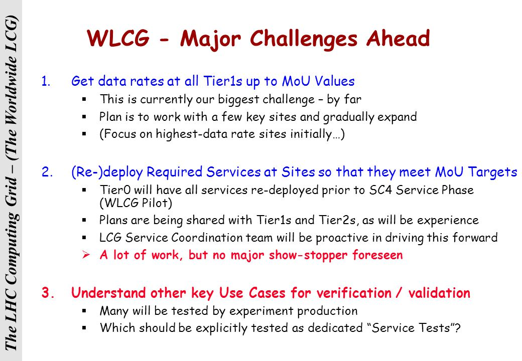 The LHC Computing Grid – (The Worldwide LCG) Service Coordination - GGUS Schedule The plan: Need to define special Category Type for Service Coordination Need to define special support units in addition to what already there Prepare/Update user/site documentation for supporters and users Train Supporters Make public announcement of system availability Work with VOs to use/improve current implementation The schedule: The GGUS ticketing system will be ready in 1 week from now Documentation ready in about 2 weeks Supporters trained while doing the job for the first 2 weeks by a supporting team ATLAS can act as guinea pig 1 st of December 2005 system running in production with full support for Service Coordination SCSupport VO Support Flavia Donno