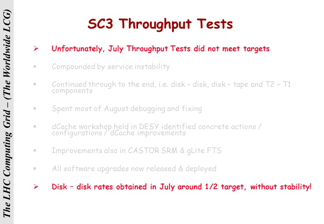 The LHC Computing Grid – (The Worldwide LCG) SC3 Throughput Tests  Unfortunately, July Throughput Tests did not meet targets  Compounded by service instability  Continued through to the end, i.e.