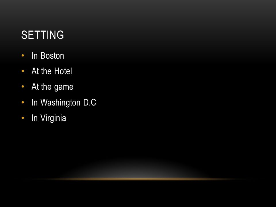 SETTING In Boston At the Hotel At the game In Washington D.C In Virginia
