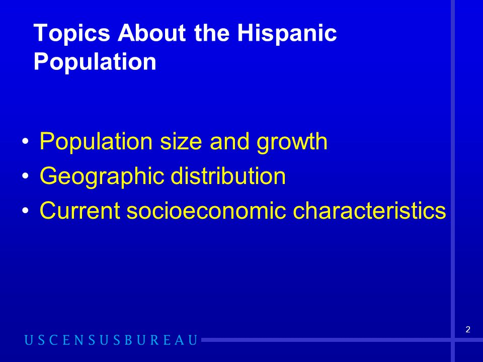 2 Topics About the Hispanic Population Population size and growth Geographic distribution Current socioeconomic characteristics