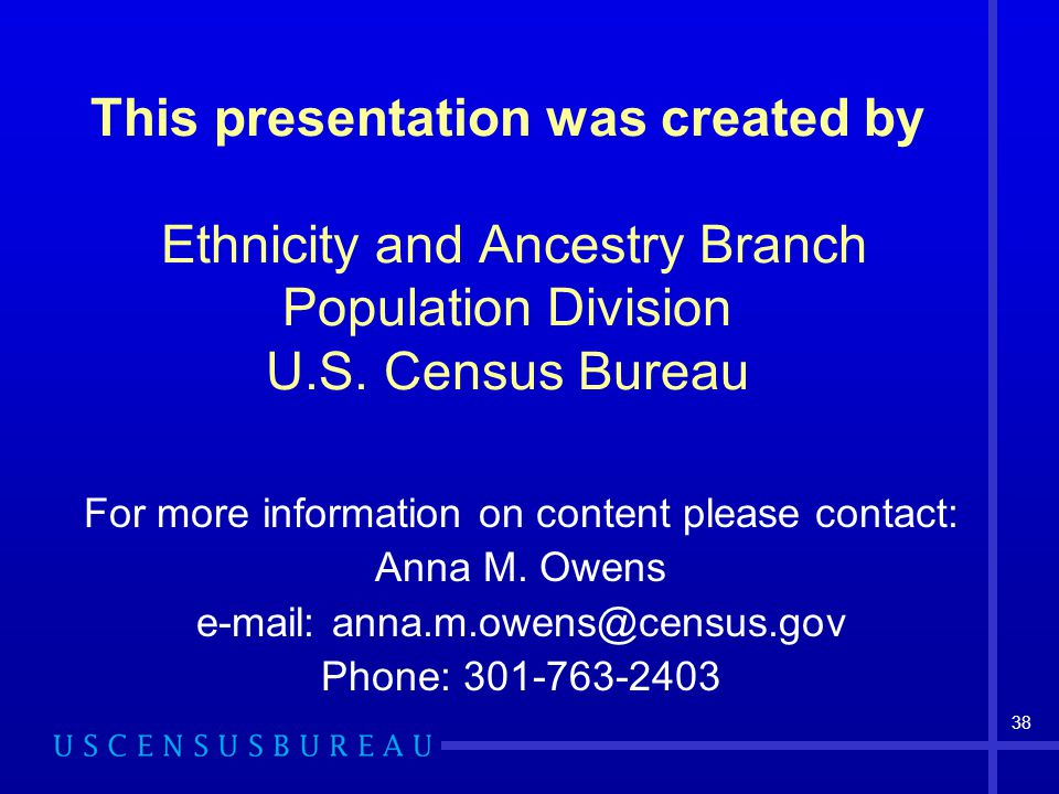 38 This presentation was created by Ethnicity and Ancestry Branch Population Division U.S.