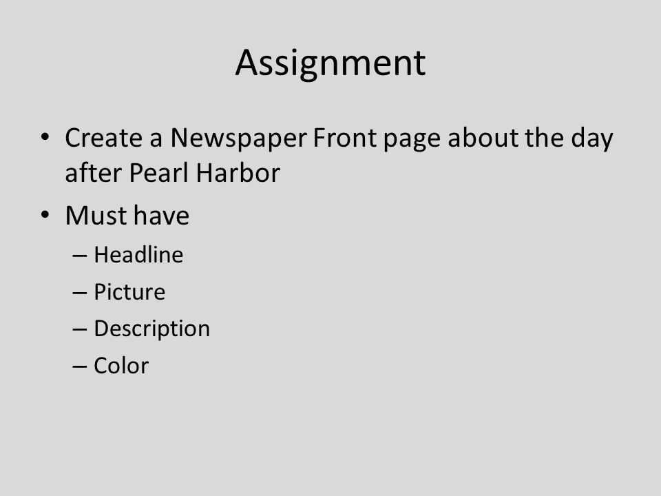 Assignment Create a Newspaper Front page about the day after Pearl Harbor Must have – Headline – Picture – Description – Color