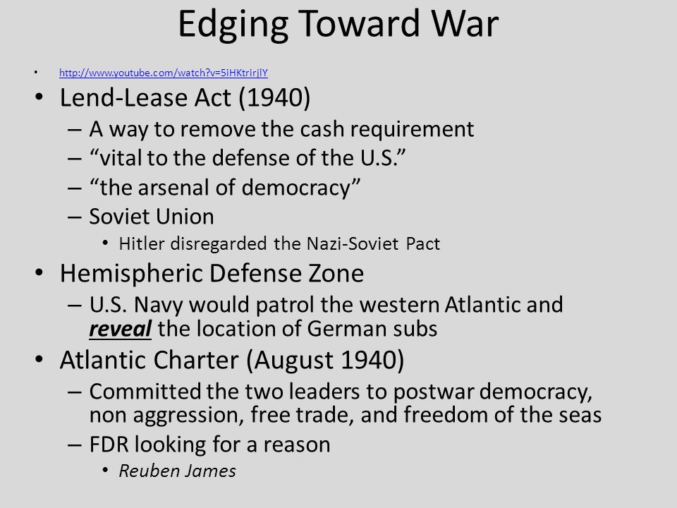 Edging Toward War   v=5iHKtrirjlY Lend-Lease Act (1940) – A way to remove the cash requirement – vital to the defense of the U.S. – the arsenal of democracy – Soviet Union Hitler disregarded the Nazi-Soviet Pact Hemispheric Defense Zone – U.S.