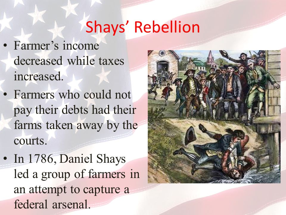 Shays' Rebellion Farmer's income decreased while taxes increased.