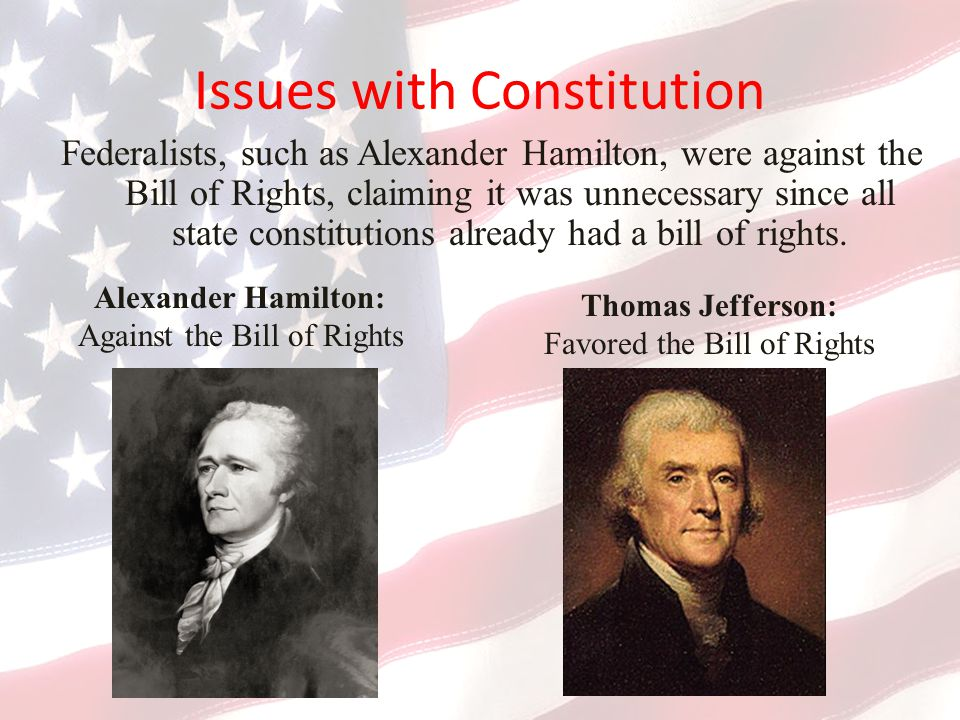 Issues with Constitution Federalists, such as Alexander Hamilton, were against the Bill of Rights, claiming it was unnecessary since all state constitutions already had a bill of rights.