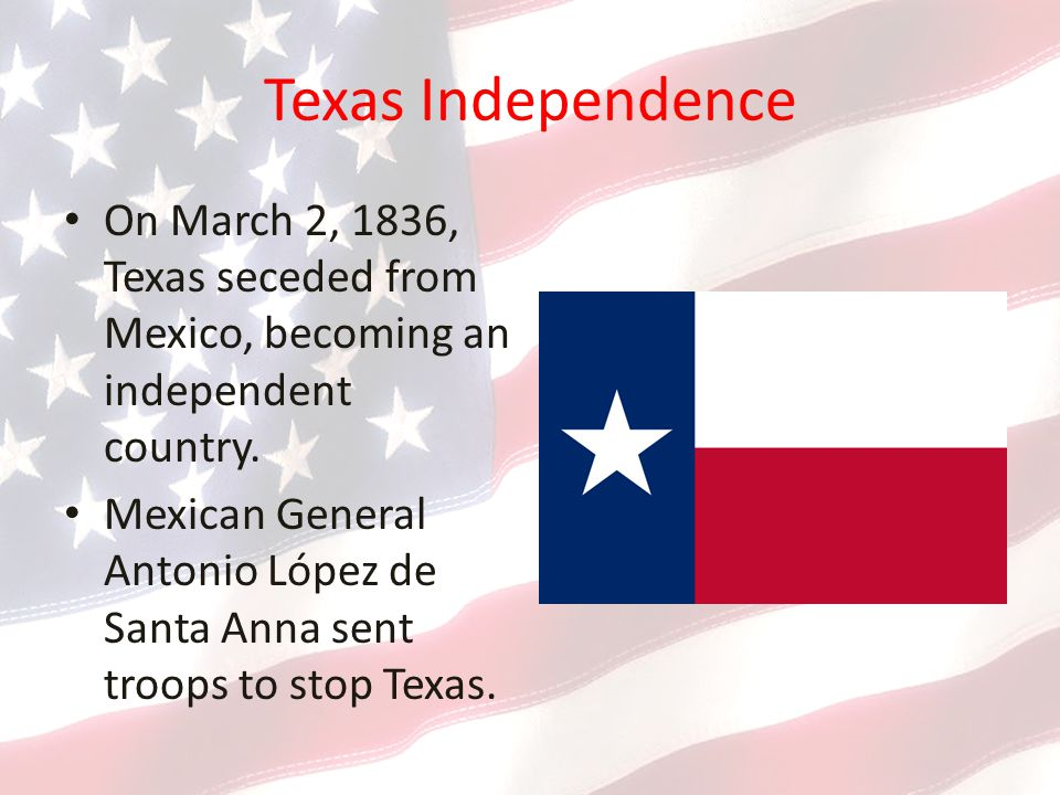 Texas Independence On March 2, 1836, Texas seceded from Mexico, becoming an independent country.