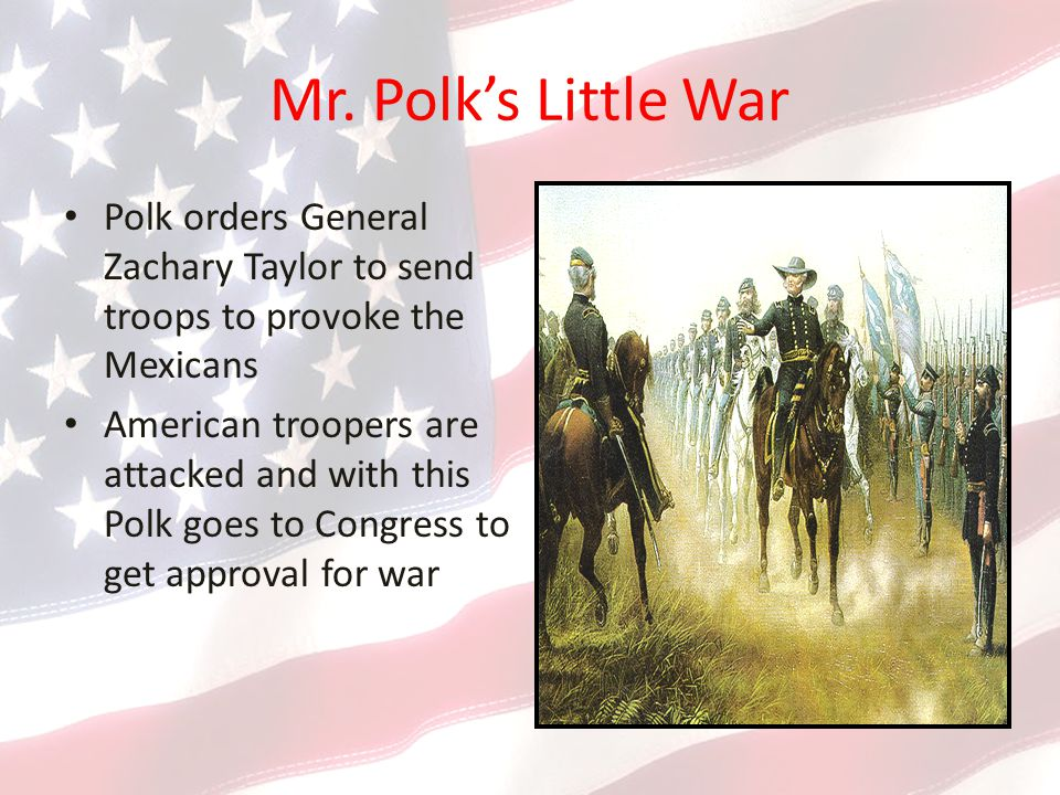 Mr. Polk's Little War Polk orders General Zachary Taylor to send troops to provoke the Mexicans American troopers are attacked and with this Polk goes