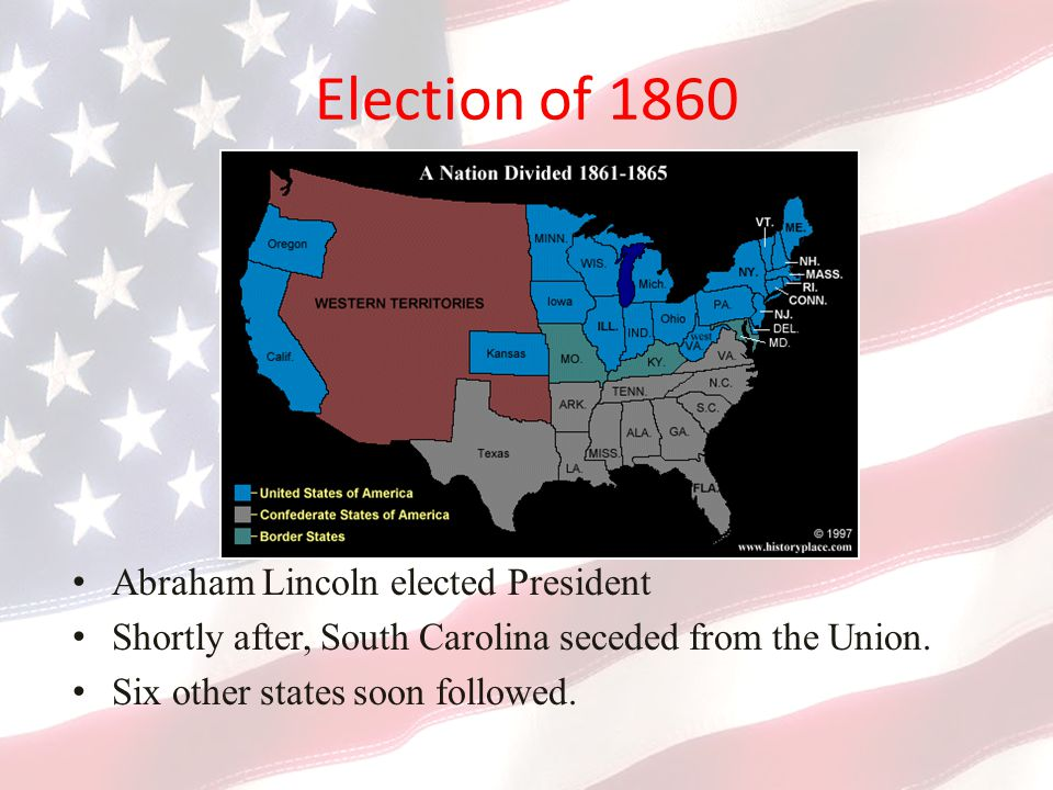 Election of 1860 Abraham Lincoln elected President Shortly after, South Carolina seceded from the Union.