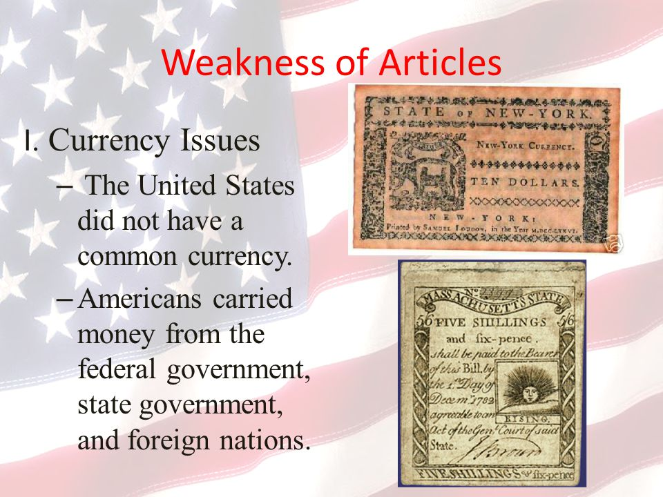 Weakness of Articles I.Currency Issues – The United States did not have a common currency.