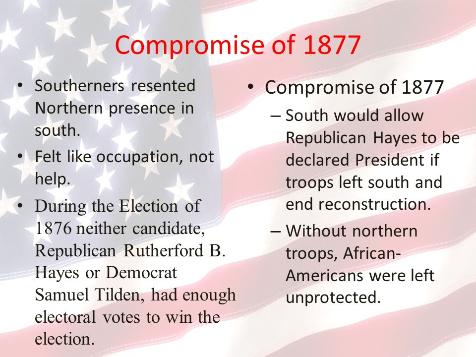 Compromise of 1877 Southerners resented Northern presence in south.