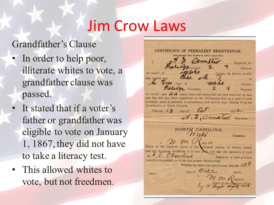 Jim Crow Laws Grandfather's Clause In order to help poor, illiterate whites to vote, a grandfather clause was passed.