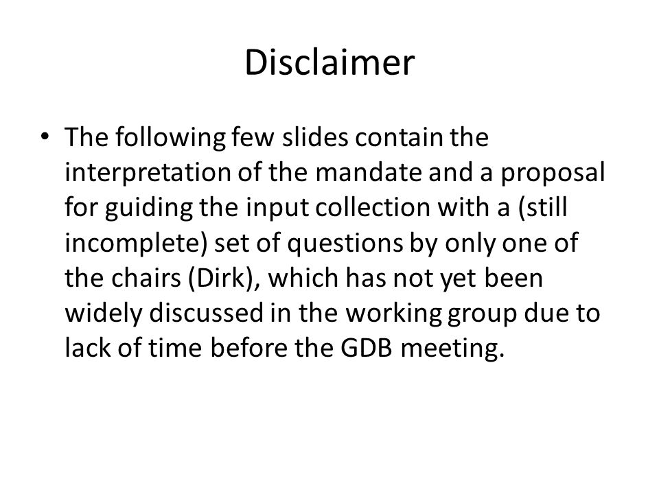 Disclaimer The following few slides contain the interpretation of the mandate and a proposal for guiding the input collection with a (still incomplete) set of questions by only one of the chairs (Dirk), which has not yet been widely discussed in the working group due to lack of time before the GDB meeting.