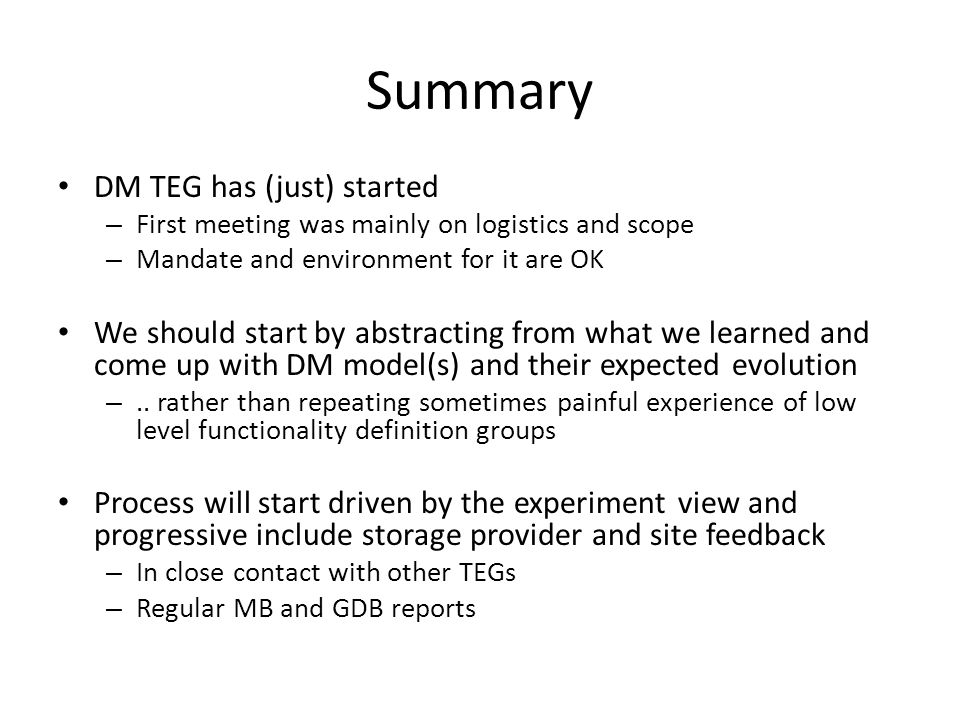 Summary DM TEG has (just) started – First meeting was mainly on logistics and scope – Mandate and environment for it are OK We should start by abstracting from what we learned and come up with DM model(s) and their expected evolution –..