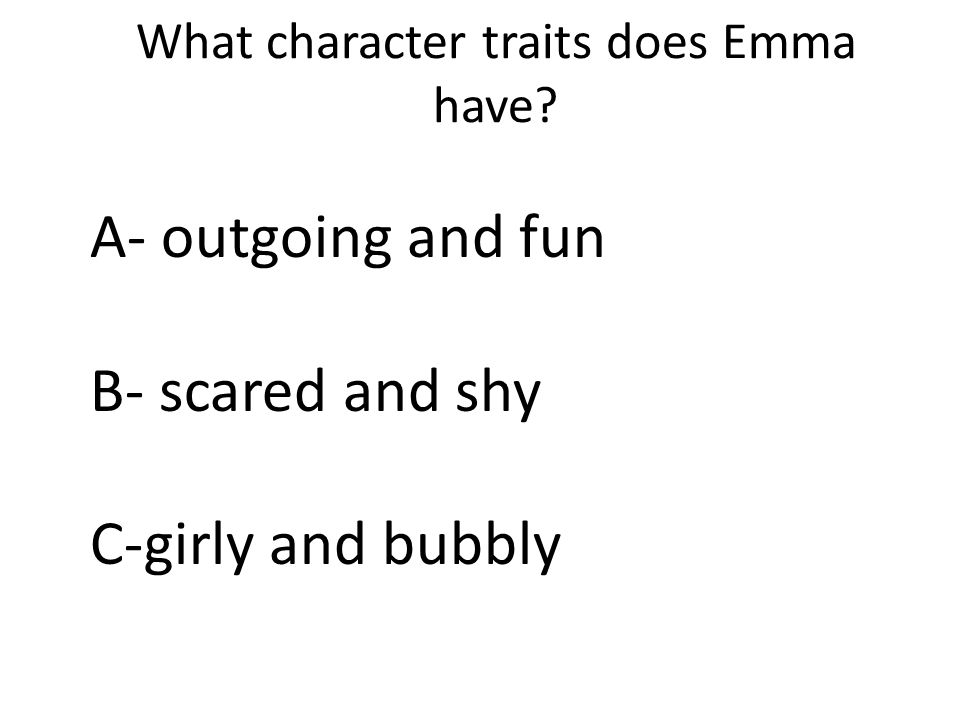 What character traits does Emma have A- outgoing and fun B- scared and shy C-girly and bubbly