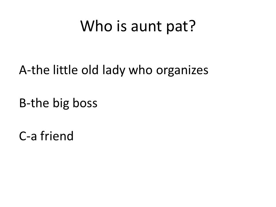 Who is aunt pat? A-the little old lady who organizes B-the big boss C-a friend
