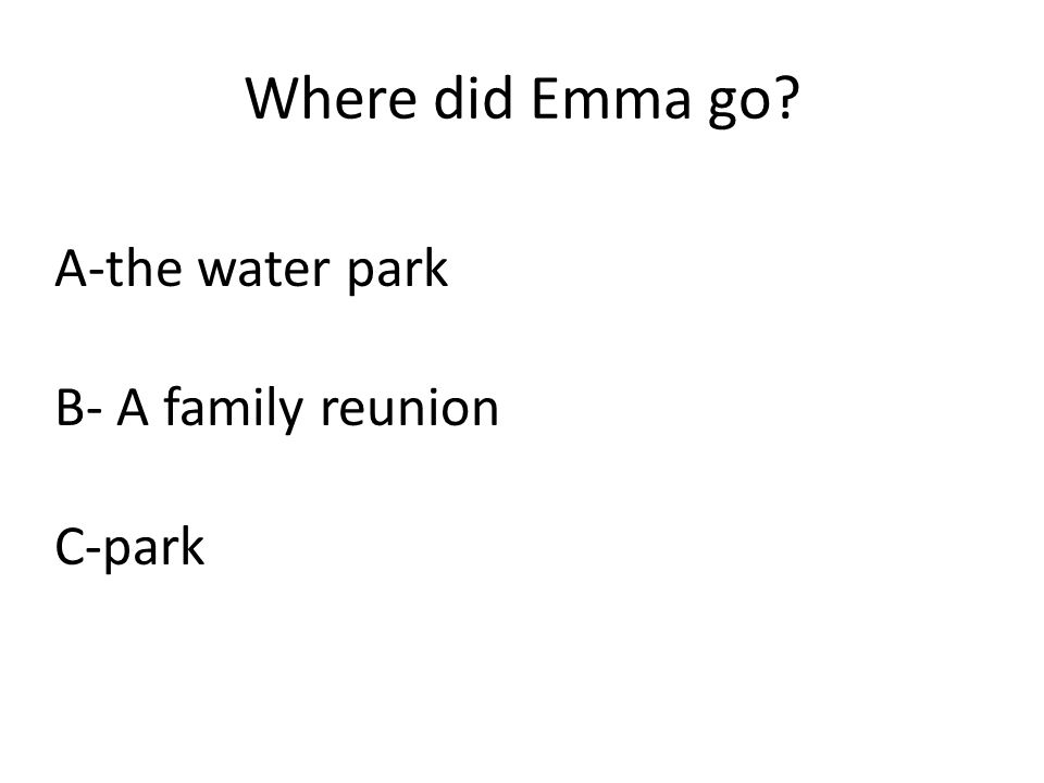 Where did Emma go? A-the water park B- A family reunion C-park