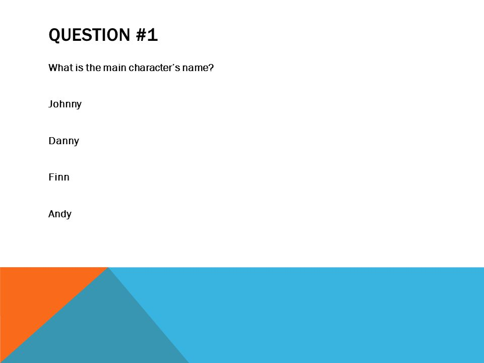 QUESTION #1 What is the main character's name Johnny Danny Finn Andy
