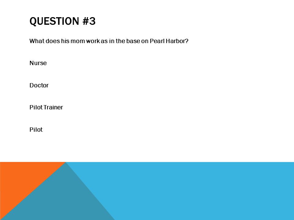 QUESTION #3 What does his mom work as in the base on Pearl Harbor Nurse Doctor Pilot Trainer Pilot