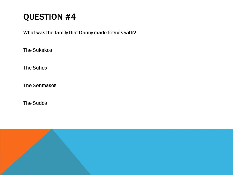 QUESTION #4 What was the family that Danny made friends with.