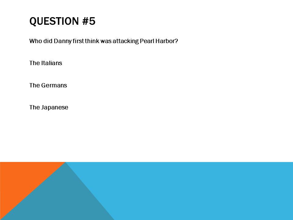 QUESTION #5 Who did Danny first think was attacking Pearl Harbor.