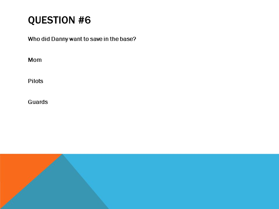 QUESTION #6 Who did Danny want to save in the base Mom Pilots Guards