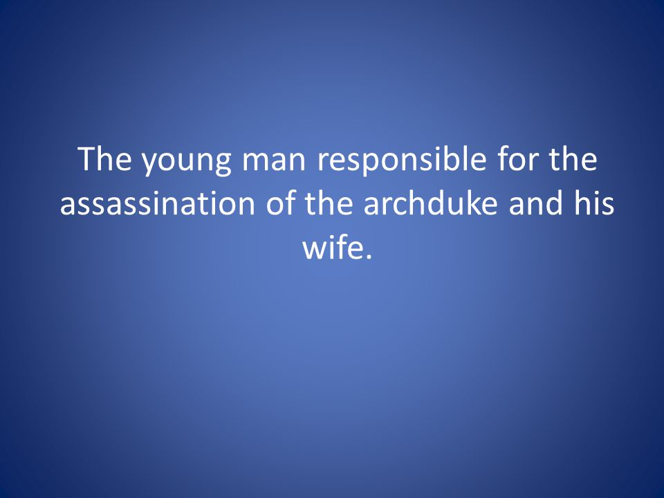 The young man responsible for the assassination of the archduke and his wife.