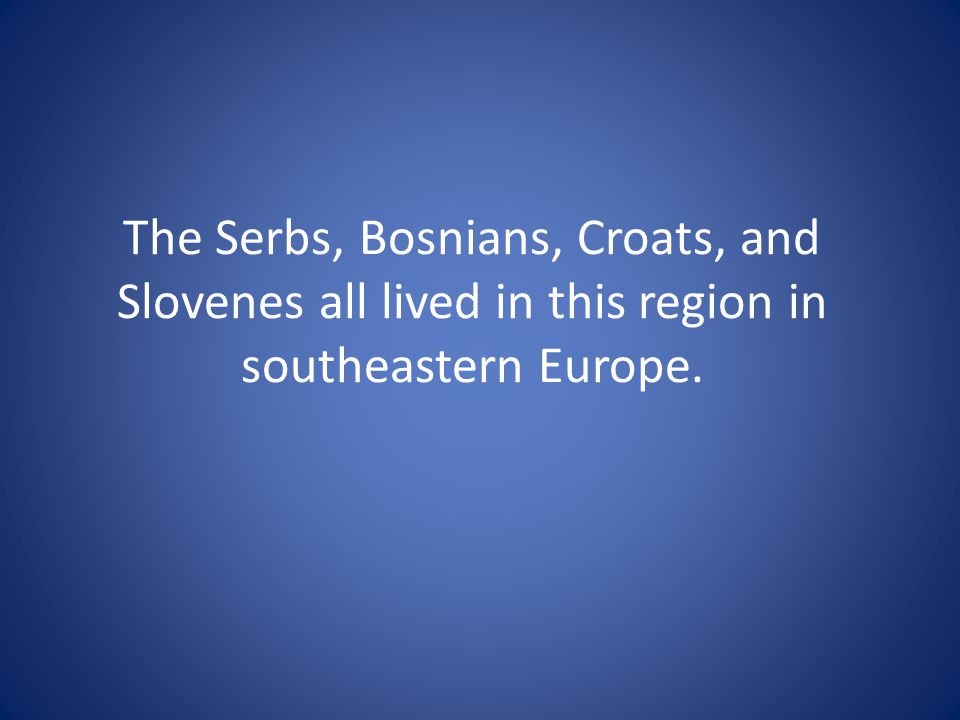 The Serbs, Bosnians, Croats, and Slovenes all lived in this region in southeastern Europe.