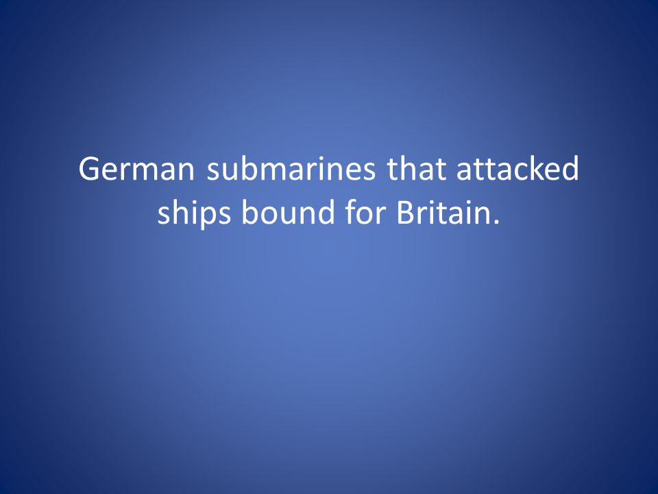 German submarines that attacked ships bound for Britain.
