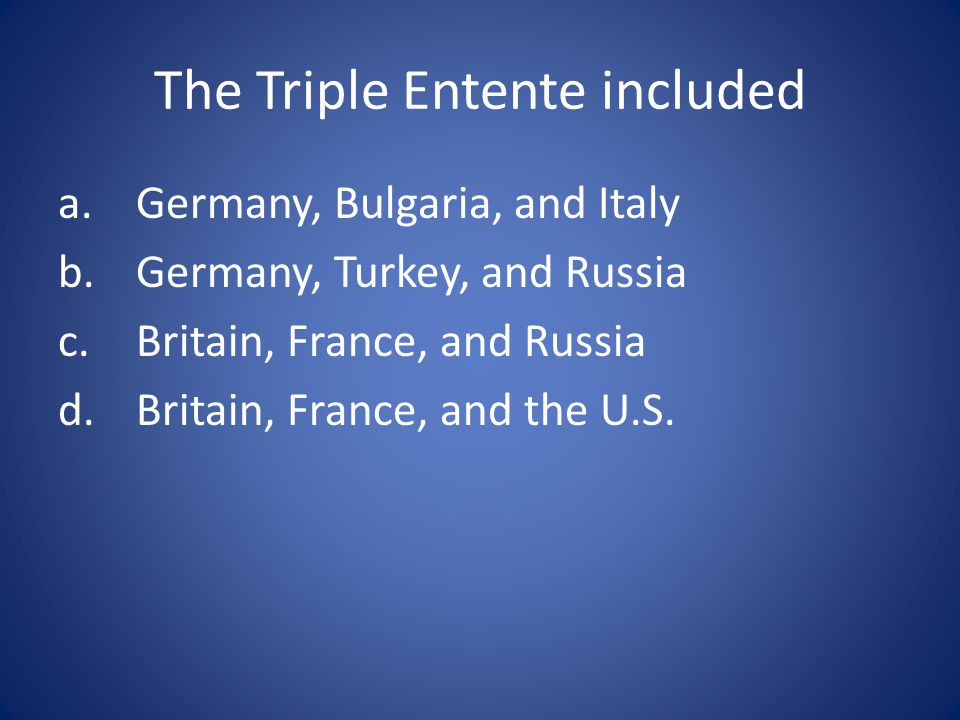 The Triple Entente included a.Germany, Bulgaria, and Italy b.Germany, Turkey, and Russia c.Britain, France, and Russia d.Britain, France, and the U.S.