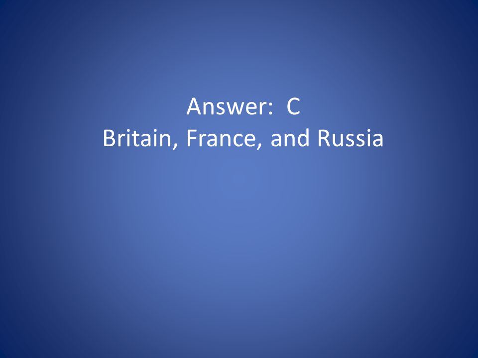 Answer: C Britain, France, and Russia