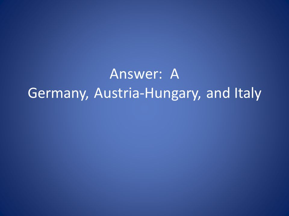 Answer: A Germany, Austria-Hungary, and Italy