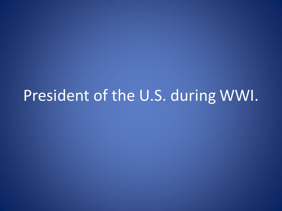 President of the U.S. during WWI.