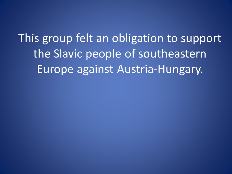 This group felt an obligation to support the Slavic people of southeastern Europe against Austria-Hungary.