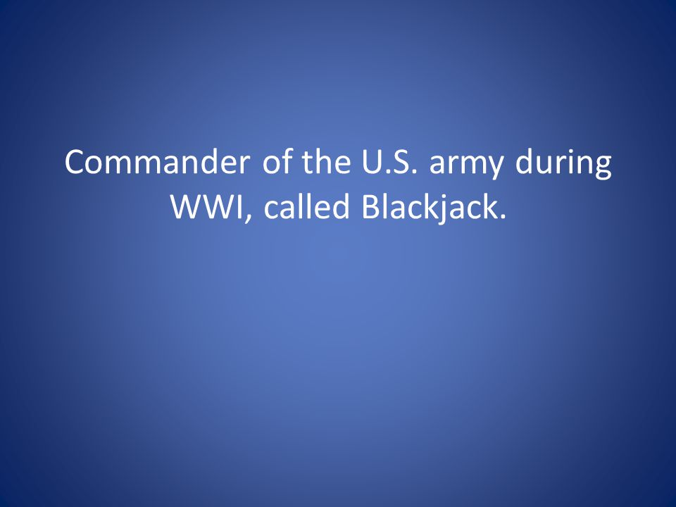 Commander of the U.S. army during WWI, called Blackjack.