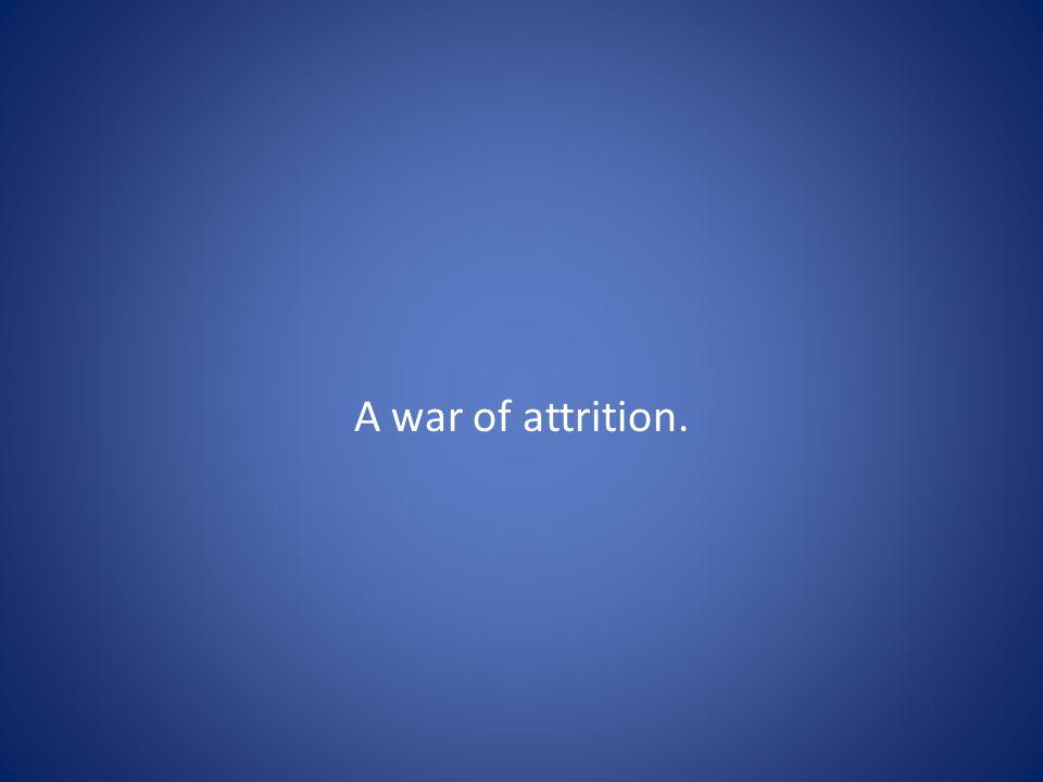 A war of attrition.