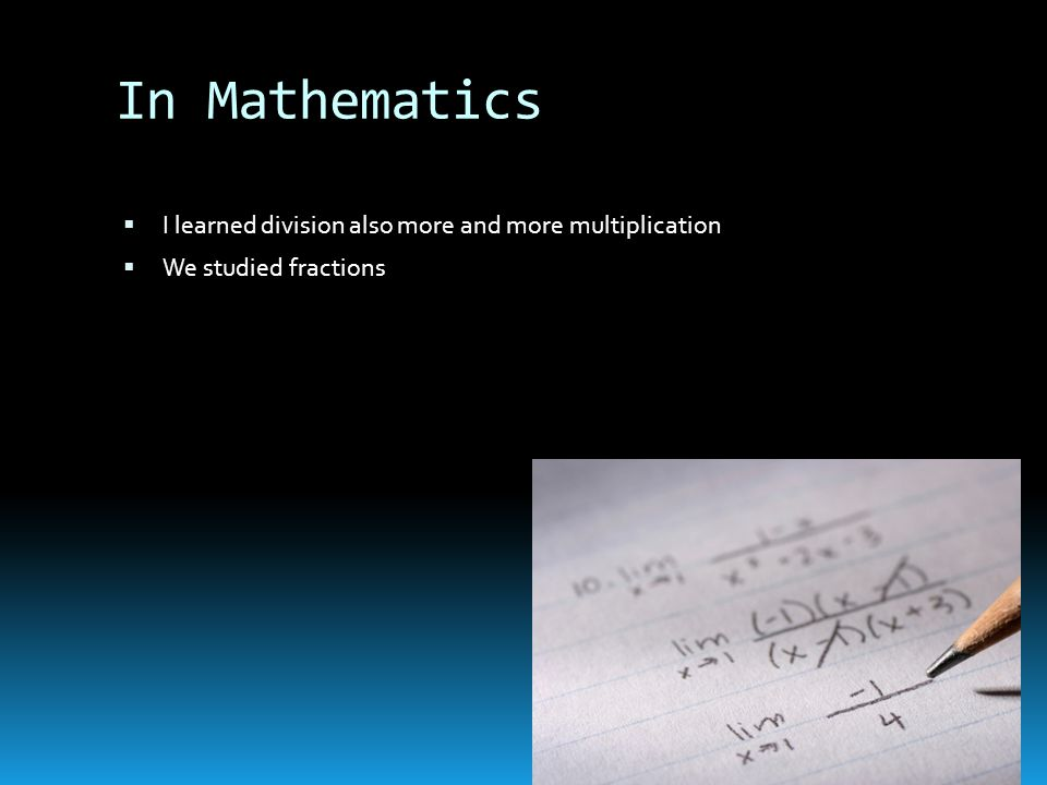 In Mathematics  I learned division also more and more multiplication  We studied fractions