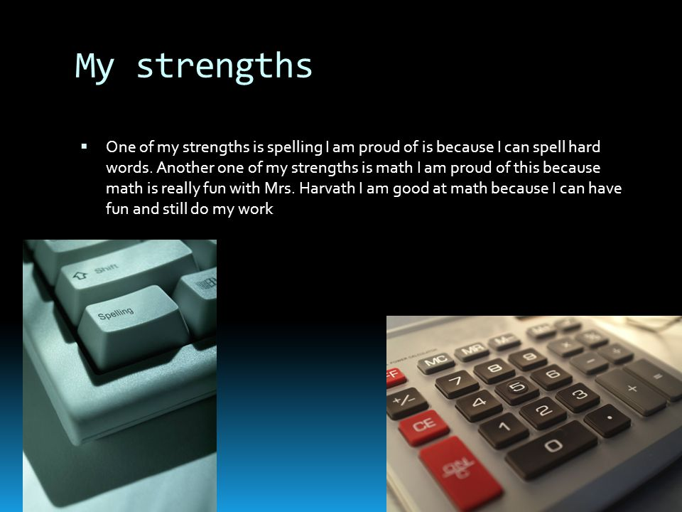 My strengths  One of my strengths is spelling I am proud of is because I can spell hard words.