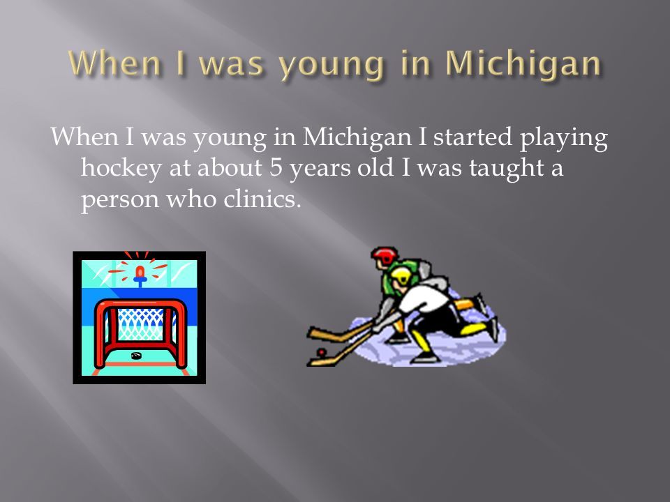 When I was young in Michigan I started playing hockey at about 5 years old I was taught a person who clinics.