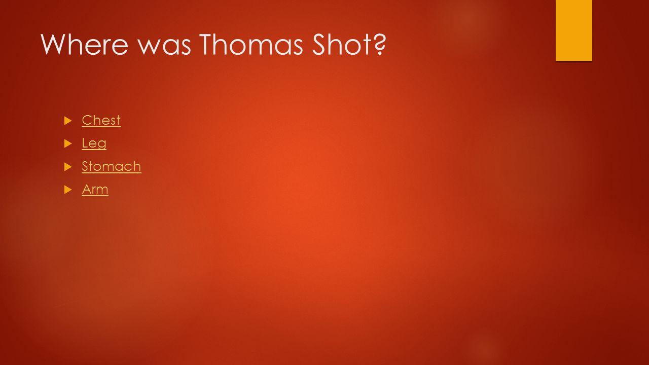 Where was Thomas Shot?  Chest Chest  Leg Leg  Stomach Stomach  Arm Arm