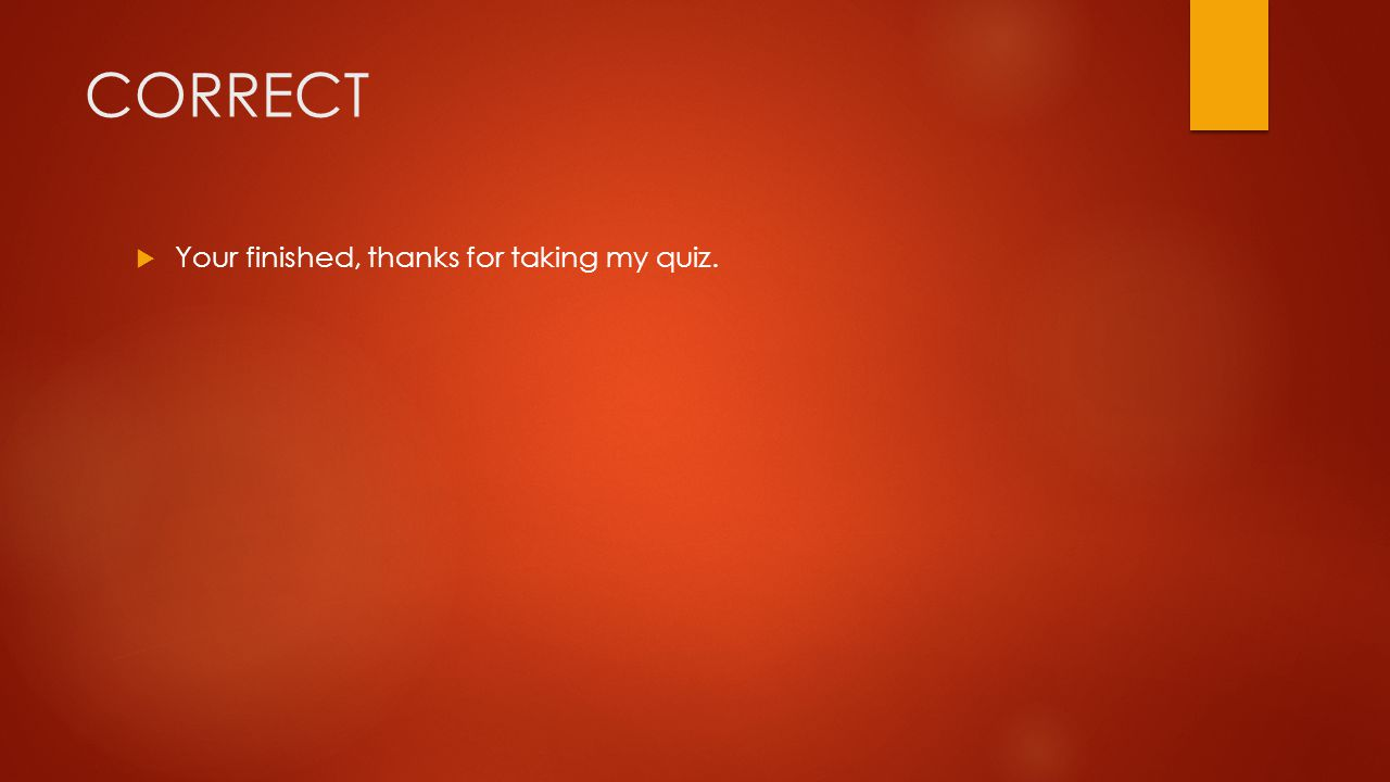 CORRECT  Your finished, thanks for taking my quiz.