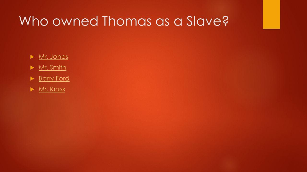 Who owned Thomas as a Slave. Mr. Jones Mr. Jones  Mr.