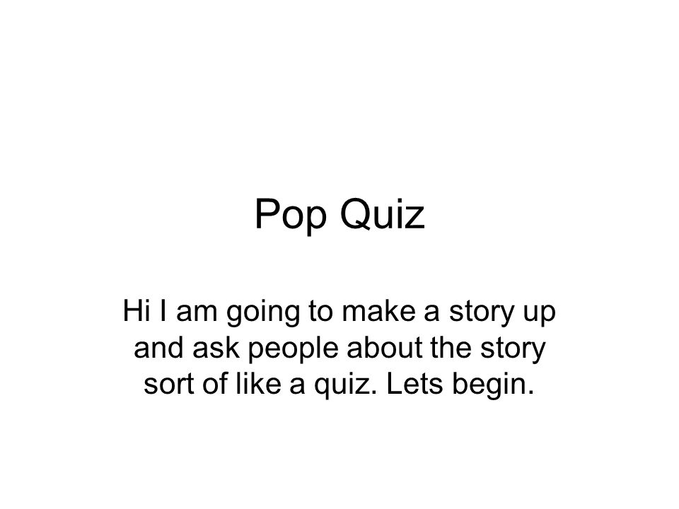 Pop Quiz Hi I am going to make a story up and ask people about the story sort of like a quiz.