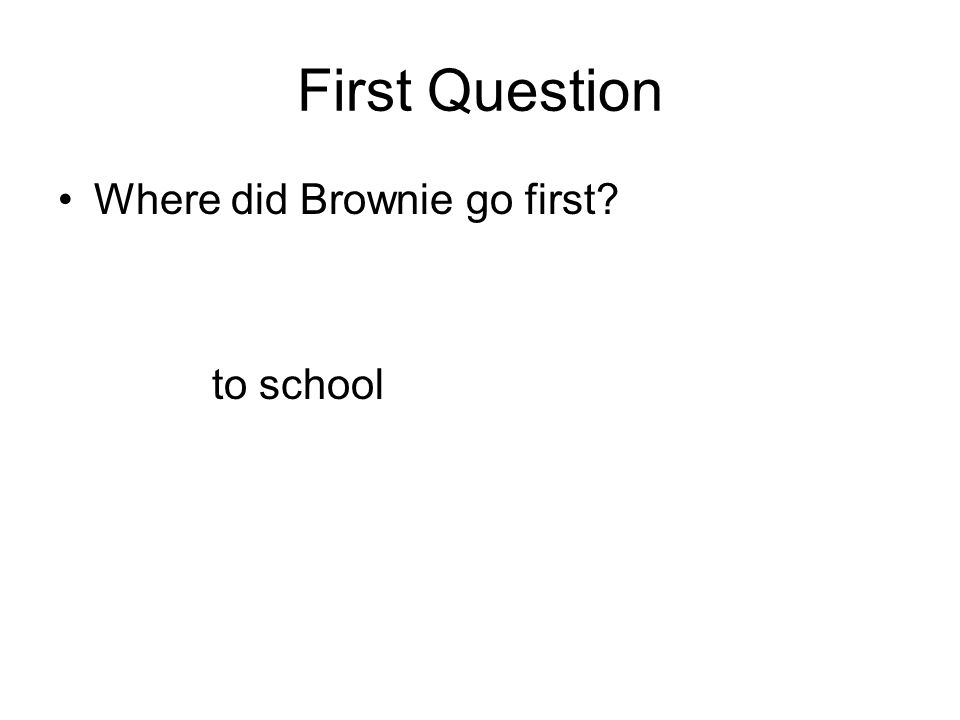 First Question Where did Brownie go first? to school