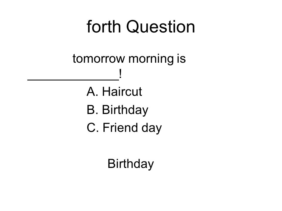 forth Question tomorrow morning is _____________! A. Haircut B. Birthday C. Friend day Birthday