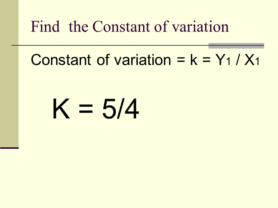 Find the Constant of variation Constant of variation = k = Y 1 / X 1 K = 5/4